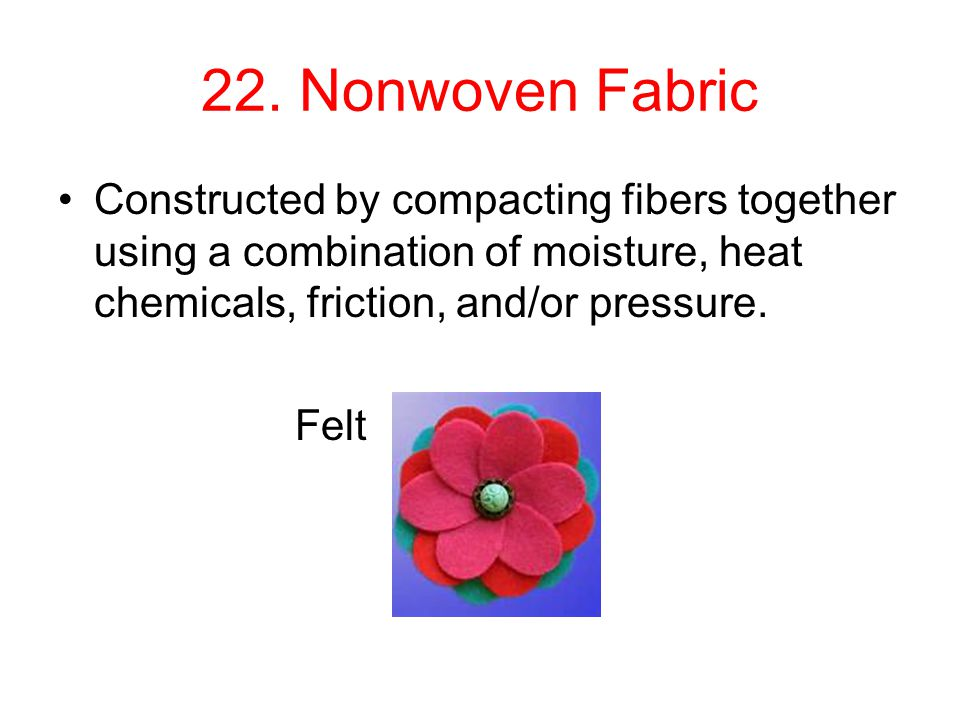 22. Nonwoven Fabric Constructed by compacting fibers together using a combination of moisture, heat chemicals, friction, and/or pressure.