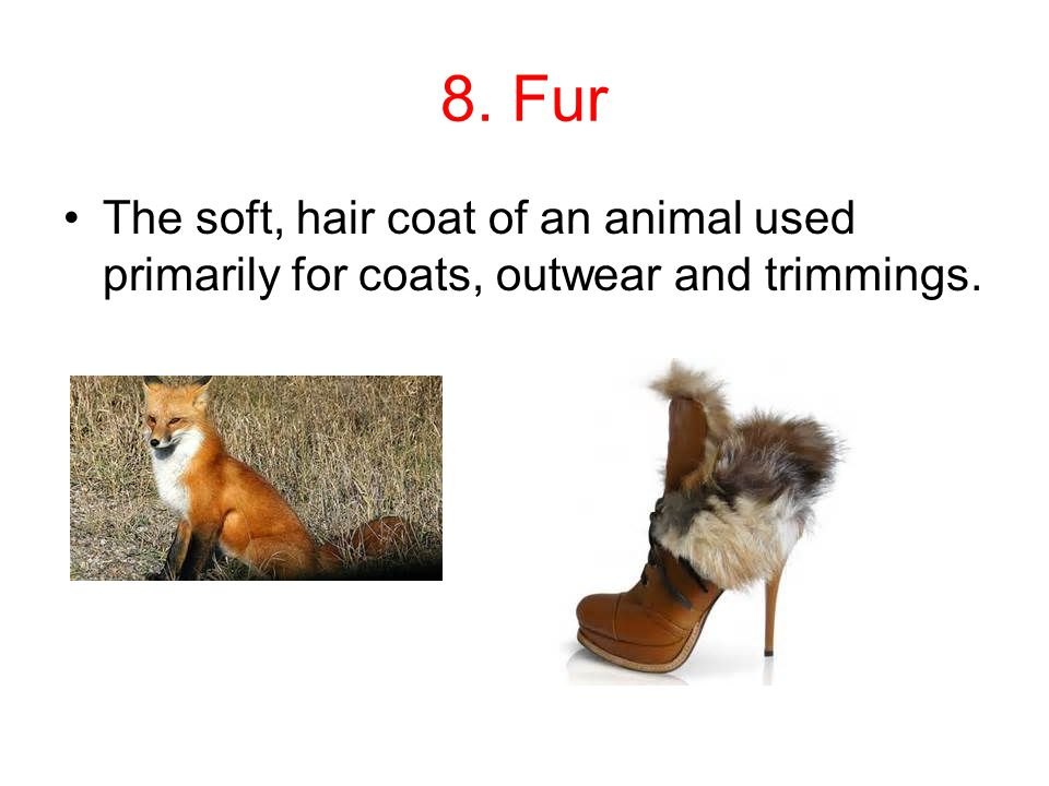 8. Fur The soft, hair coat of an animal used primarily for coats, outwear and trimmings.