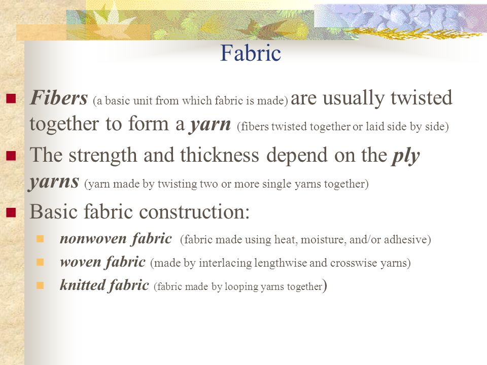 Fabric Fibers (a basic unit from which fabric is made) are usually twisted together to form a yarn (fibers twisted together or laid side by side)