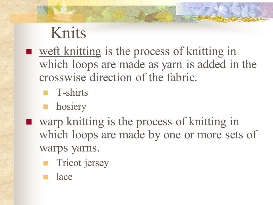 Knits weft knitting is the process of knitting in which loops are made as yarn is added in the crosswise direction of the fabric.