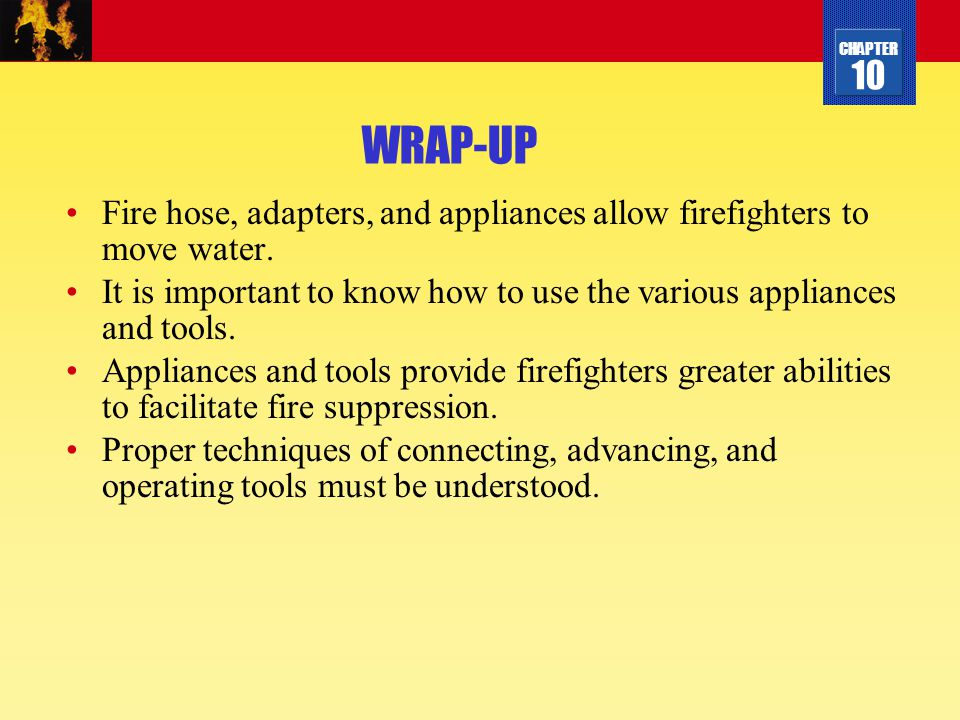 WRAP-UP Fire hose, adapters, and appliances allow firefighters to move water. It is important to know how to use the various appliances and tools.