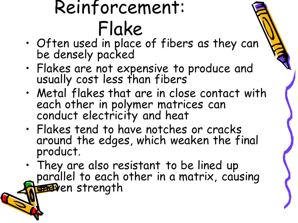Reinforcement: Flake Often used in place of fibers as they can be densely packed.