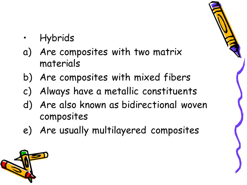 Hybrids Are composites with two matrix materials. Are composites with mixed fibers. Always have a metallic constituents.