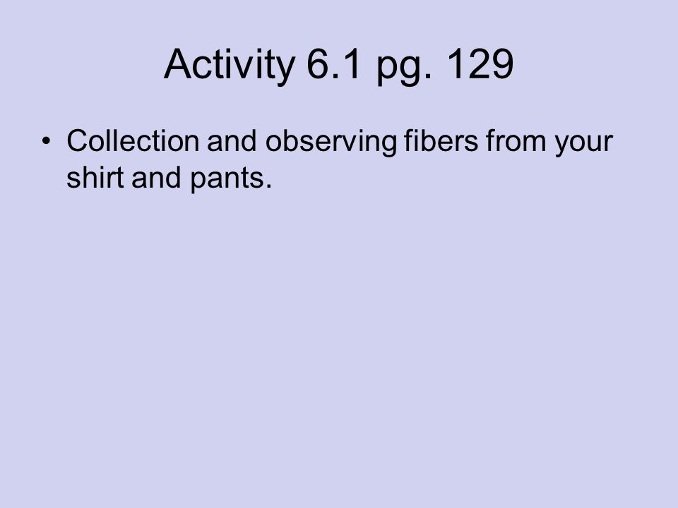 Activity 6.1 pg. 129 Collection and observing fibers from your shirt and pants.