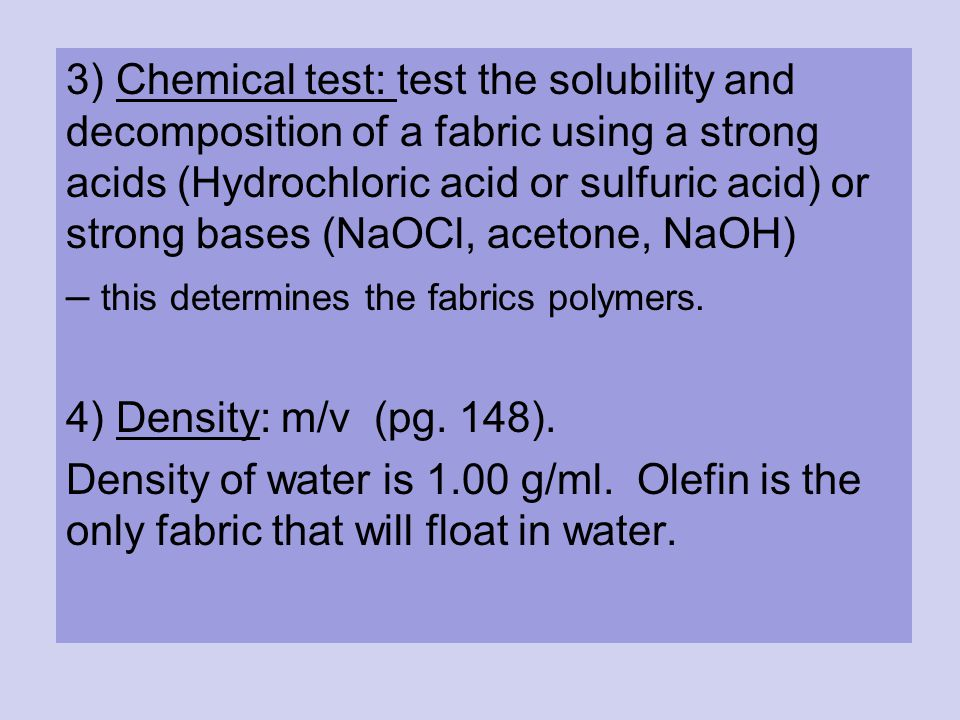 3) Chemical test: test the solubility and decomposition of a fabric using a strong acids (Hydrochloric acid or sulfuric acid) or strong bases (NaOCl, acetone, NaOH) – this determines the fabrics polymers.