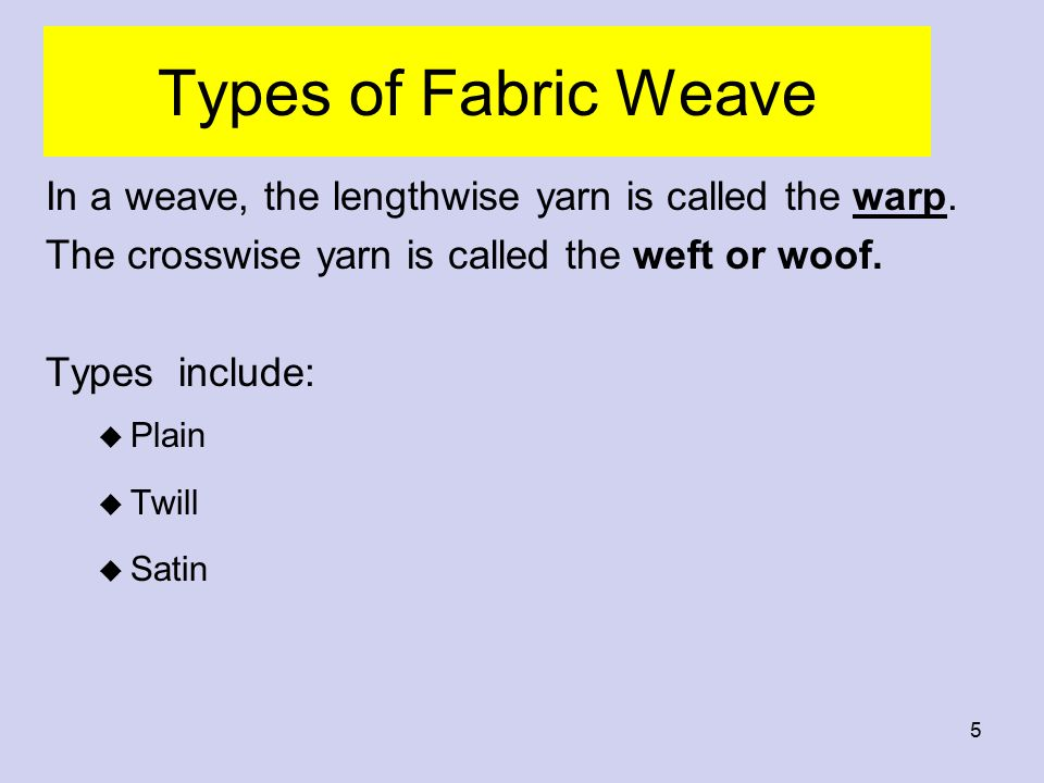 Types of Fabric Weave In a weave, the lengthwise yarn is called the warp. The crosswise yarn is called the weft or woof.