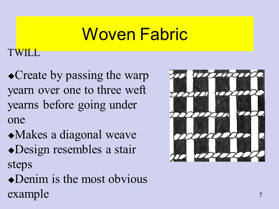 Woven Fabric TWILL. Create by passing the warp yearn over one to three weft yearns before going under one.