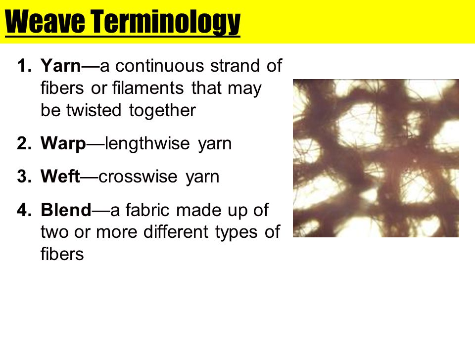 Weave Terminology Yarn—a continuous strand of fibers or filaments that may be twisted together. Warp—lengthwise yarn.