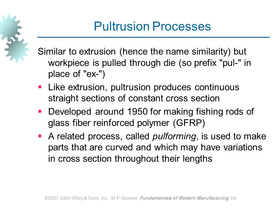 Pultrusion Processes Similar to extrusion (hence the name similarity) but workpiece is pulled through die (so prefix pul‑ in place of ex‑ )