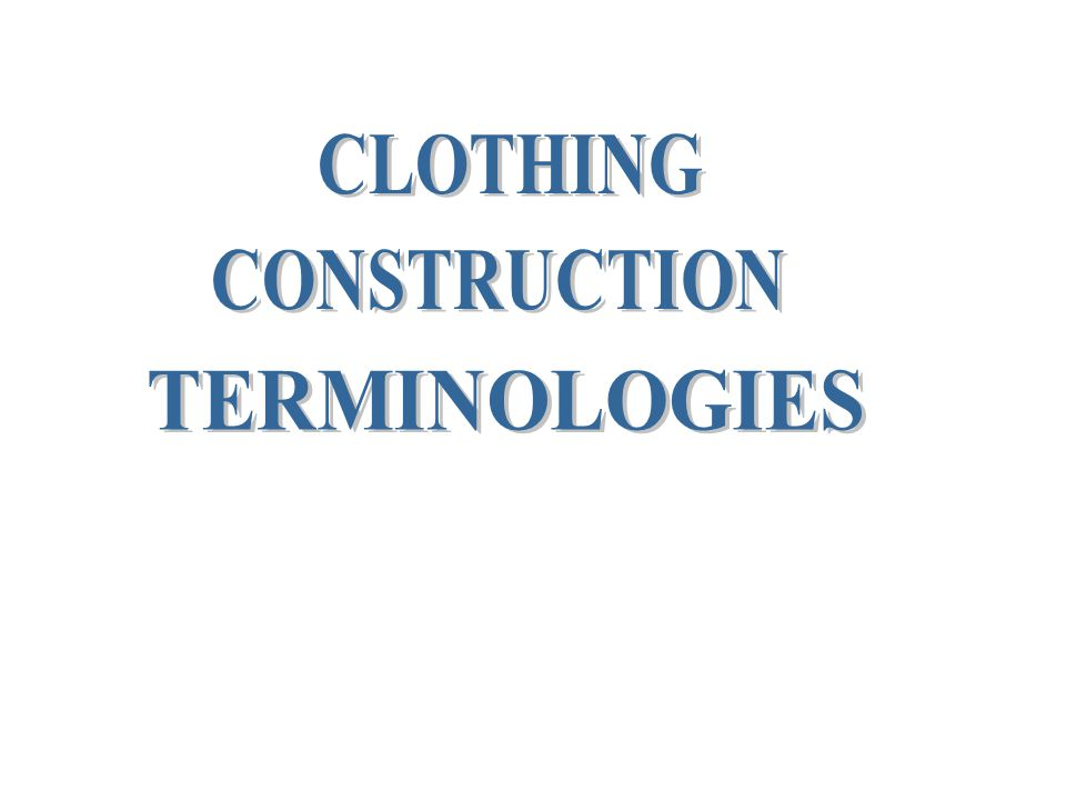 CLOTHING CONSTRUCTION TERMINOLOGIES