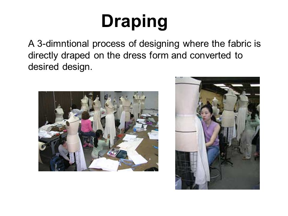 Draping A 3-dimntional process of designing where the fabric is directly draped on the dress form and converted to desired design.