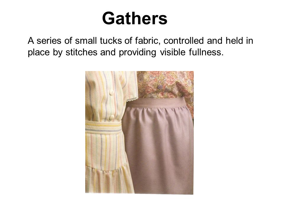 Gathers A series of small tucks of fabric, controlled and held in place by stitches and providing visible fullness.