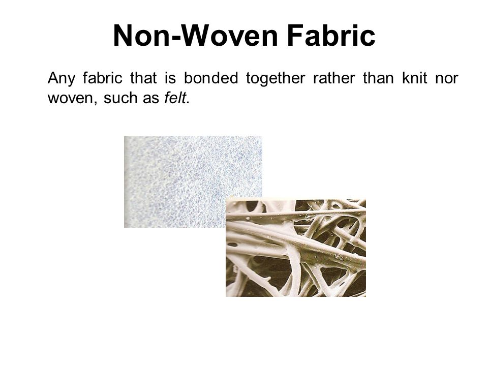 Non-Woven Fabric Any fabric that is bonded together rather than knit nor woven, such as felt.