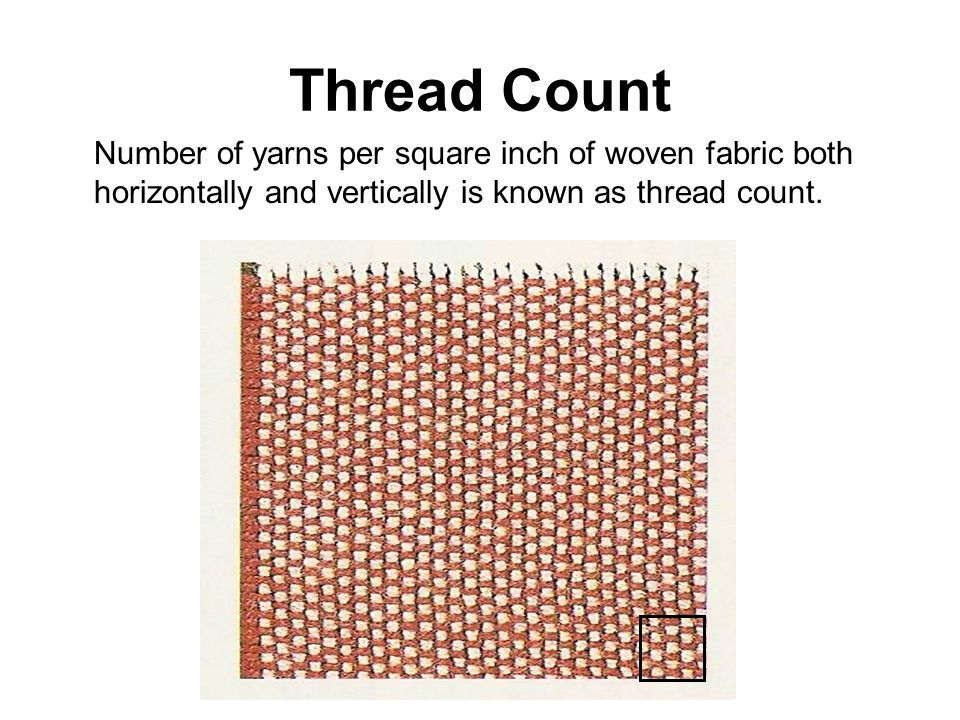 Thread Count Number of yarns per square inch of woven fabric both horizontally and vertically is known as thread count.