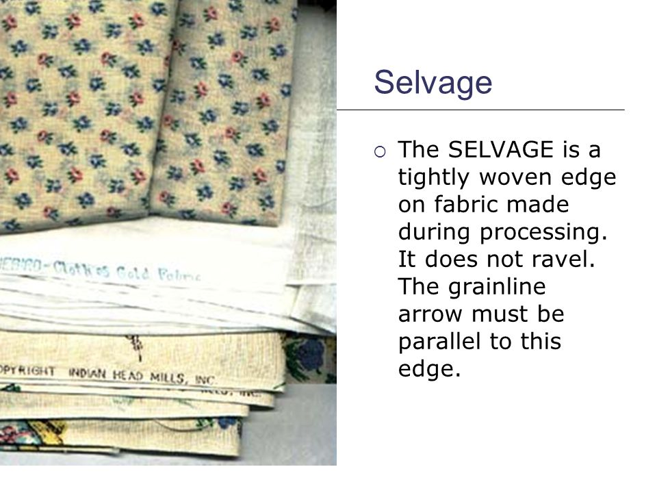 Selvage The SELVAGE is a tightly woven edge on fabric made during processing.