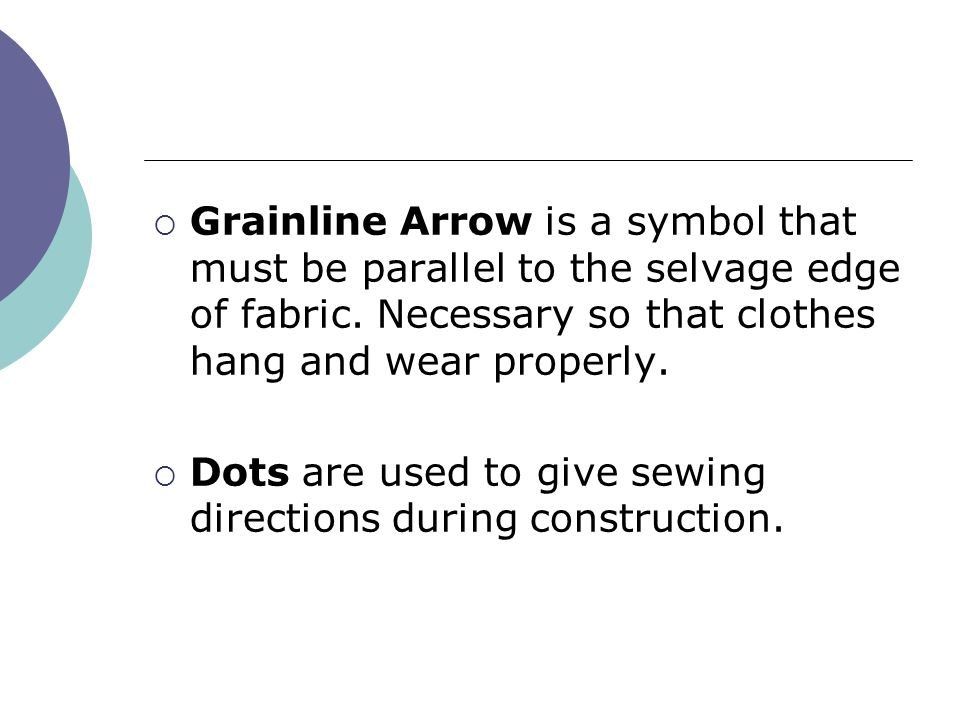 Grainline Arrow is a symbol that must be parallel to the selvage edge of fabric. Necessary so that clothes hang and wear properly.