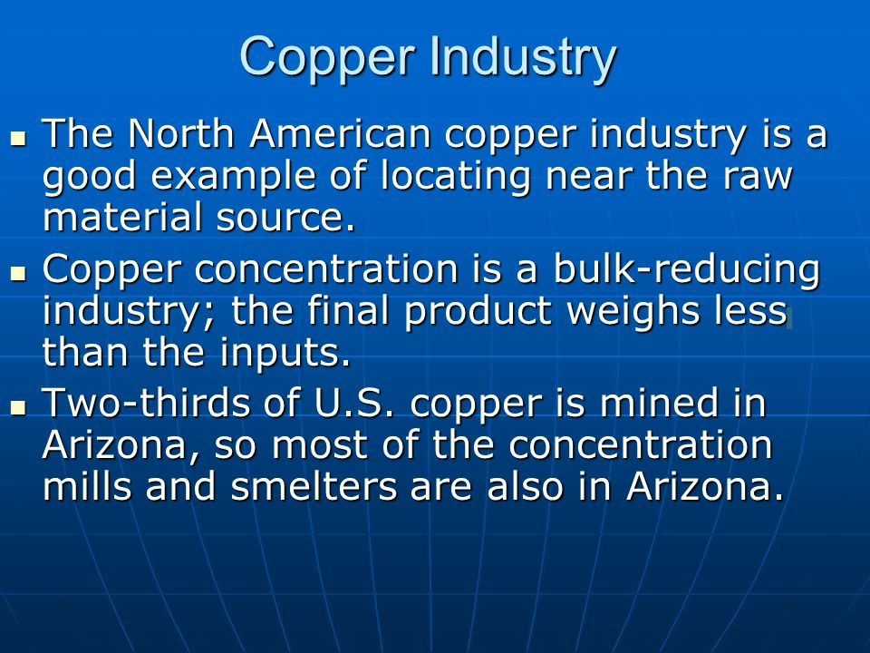 Copper Industry The North American copper industry is a good example of locating near the raw material source.