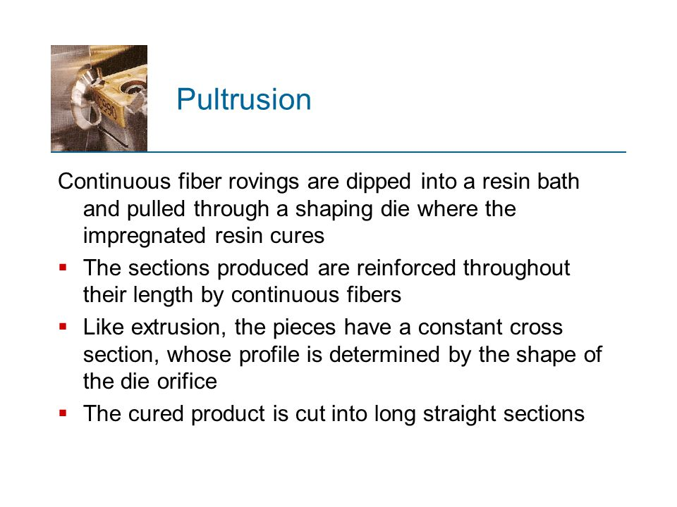 Pultrusion Continuous fiber rovings are dipped into a resin bath and pulled through a shaping die where the impregnated resin cures.