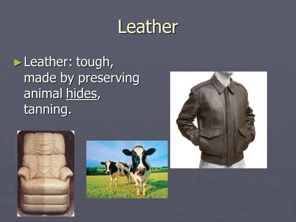 Leather Leather: tough, made by preserving animal hides, tanning.