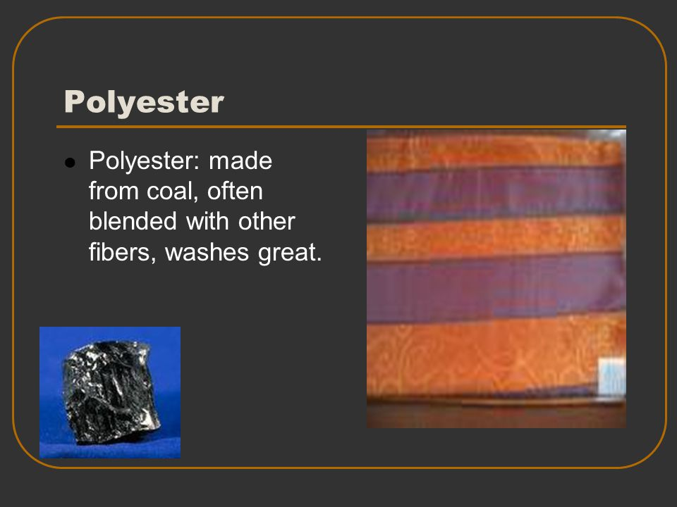Polyester Polyester: made from coal, often blended with other fibers, washes great.