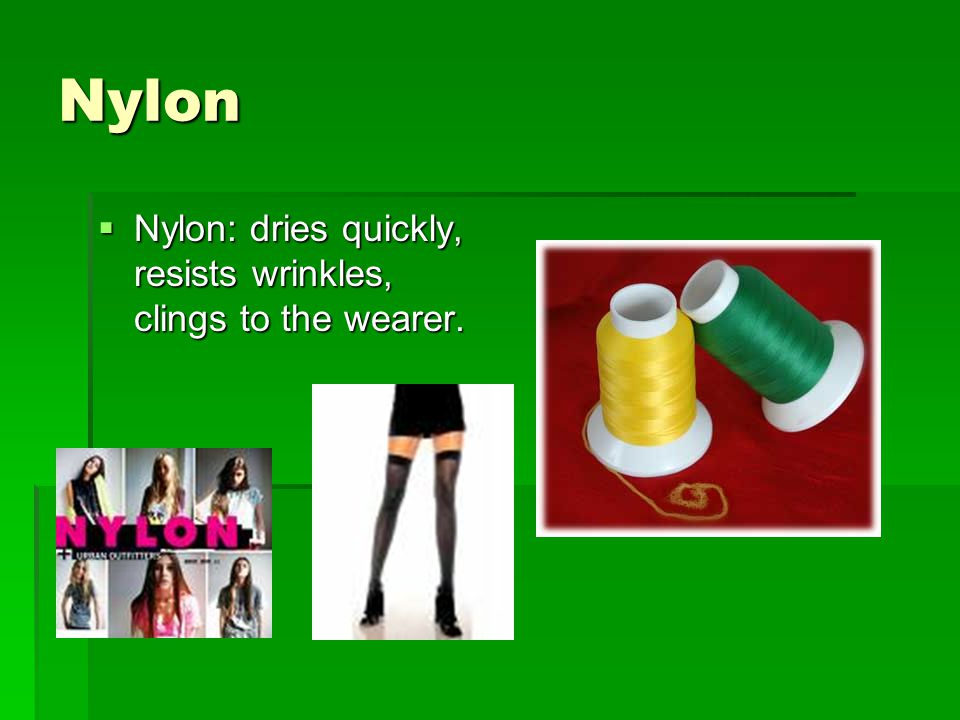 Nylon Nylon: dries quickly, resists wrinkles, clings to the wearer.