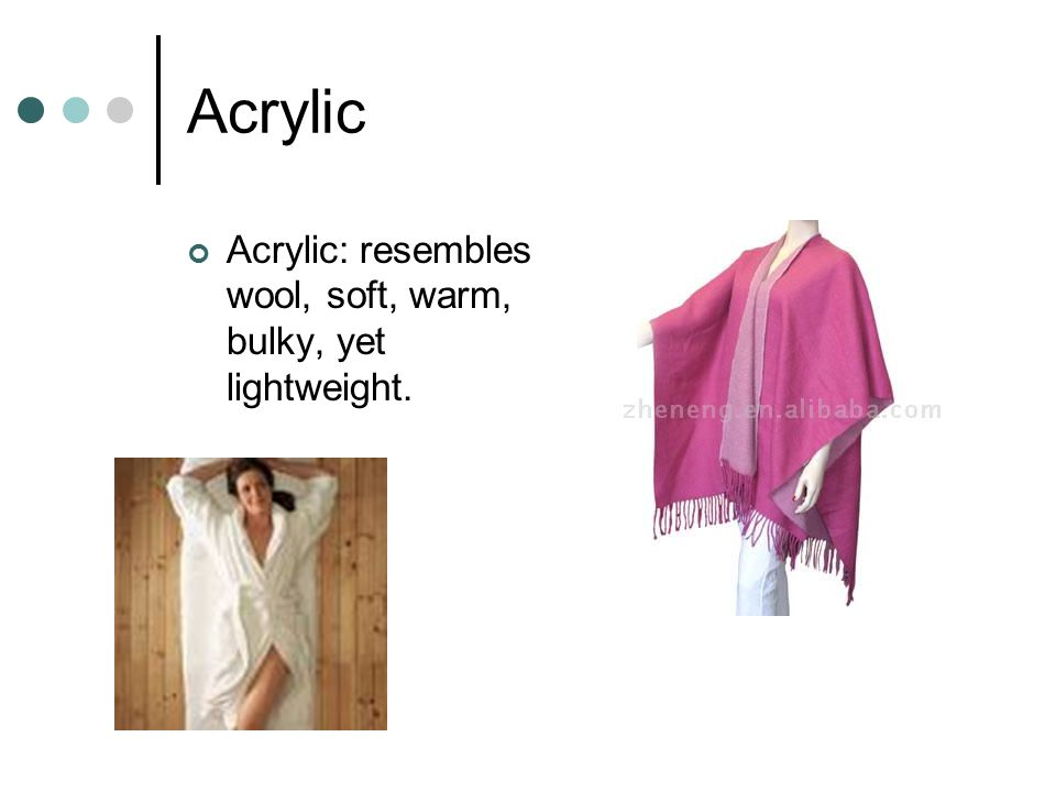 Acrylic Acrylic: resembles wool, soft, warm, bulky, yet lightweight.