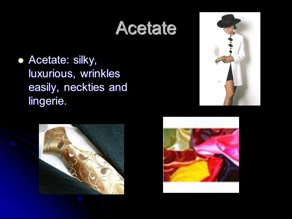 Acetate Acetate: silky, luxurious, wrinkles easily, neckties and lingerie.