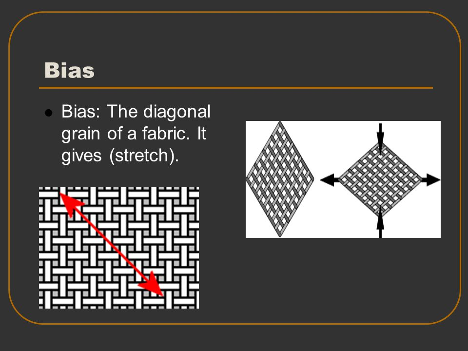 Bias Bias: The diagonal grain of a fabric. It gives (stretch).