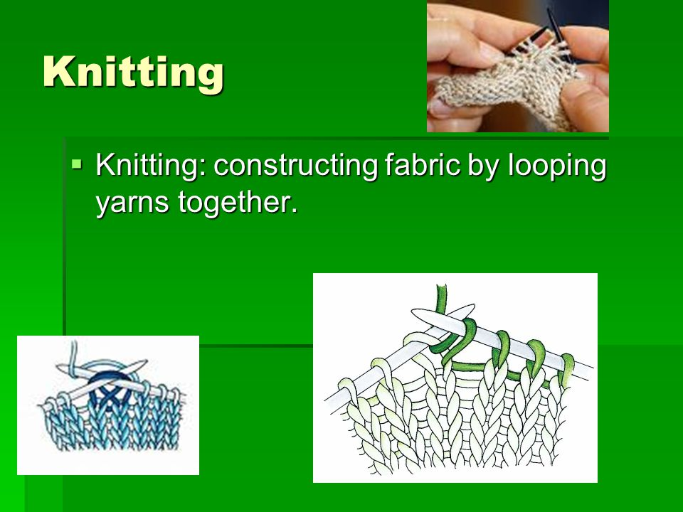 Knitting Knitting: constructing fabric by looping yarns together.