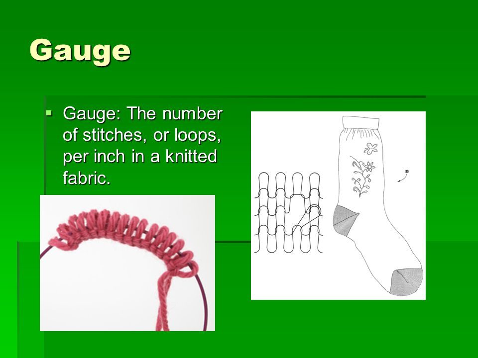 Gauge Gauge: The number of stitches, or loops, per inch in a knitted fabric.
