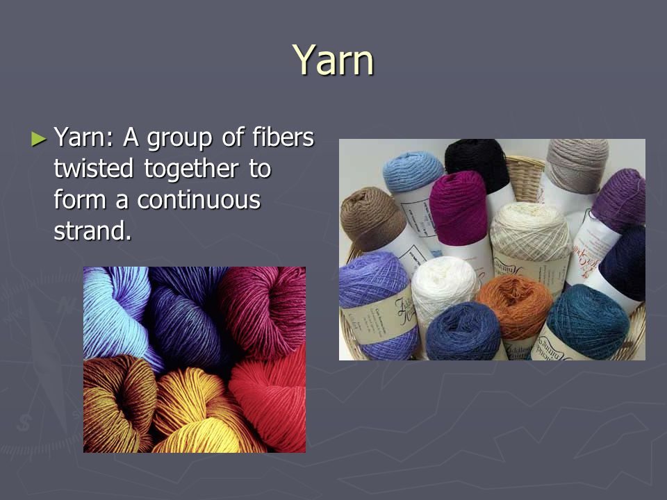 Yarn Yarn: A group of fibers twisted together to form a continuous strand.
