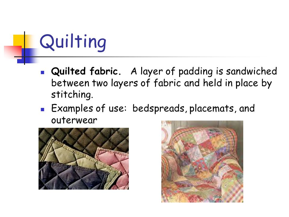 Quilting Quilted fabric. A layer of padding is sandwiched between two layers of fabric and held in place by stitching.