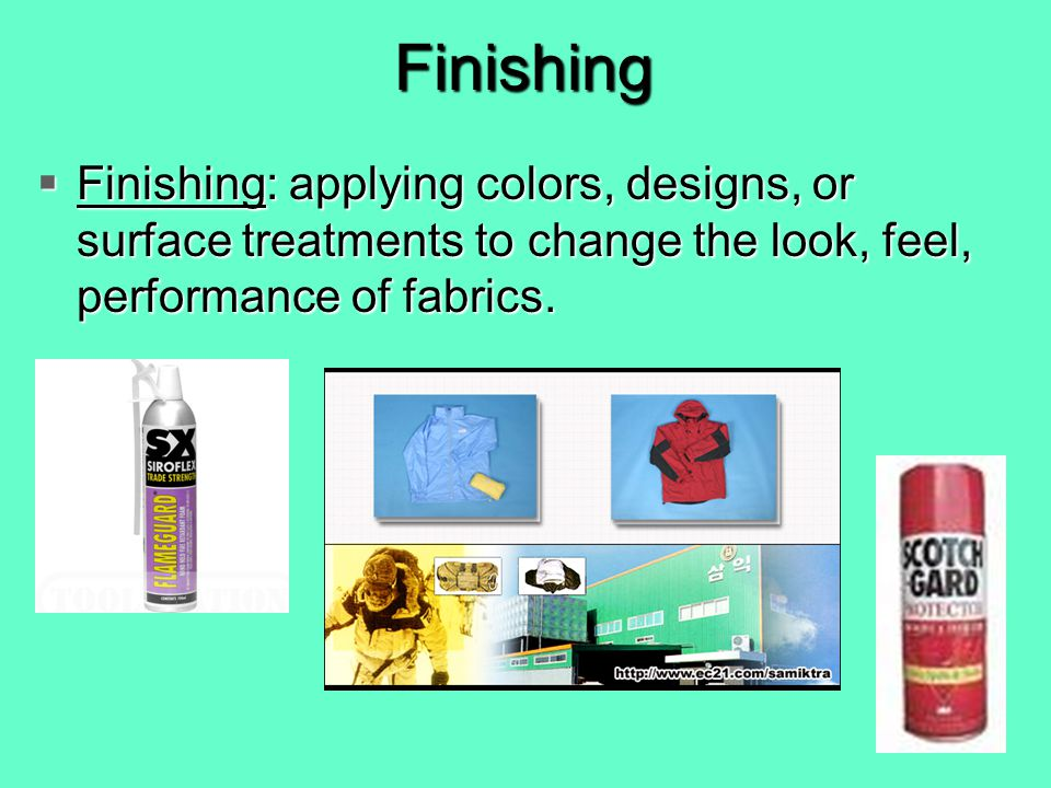 Finishing Finishing: applying colors, designs, or surface treatments to change the look, feel, performance of fabrics.