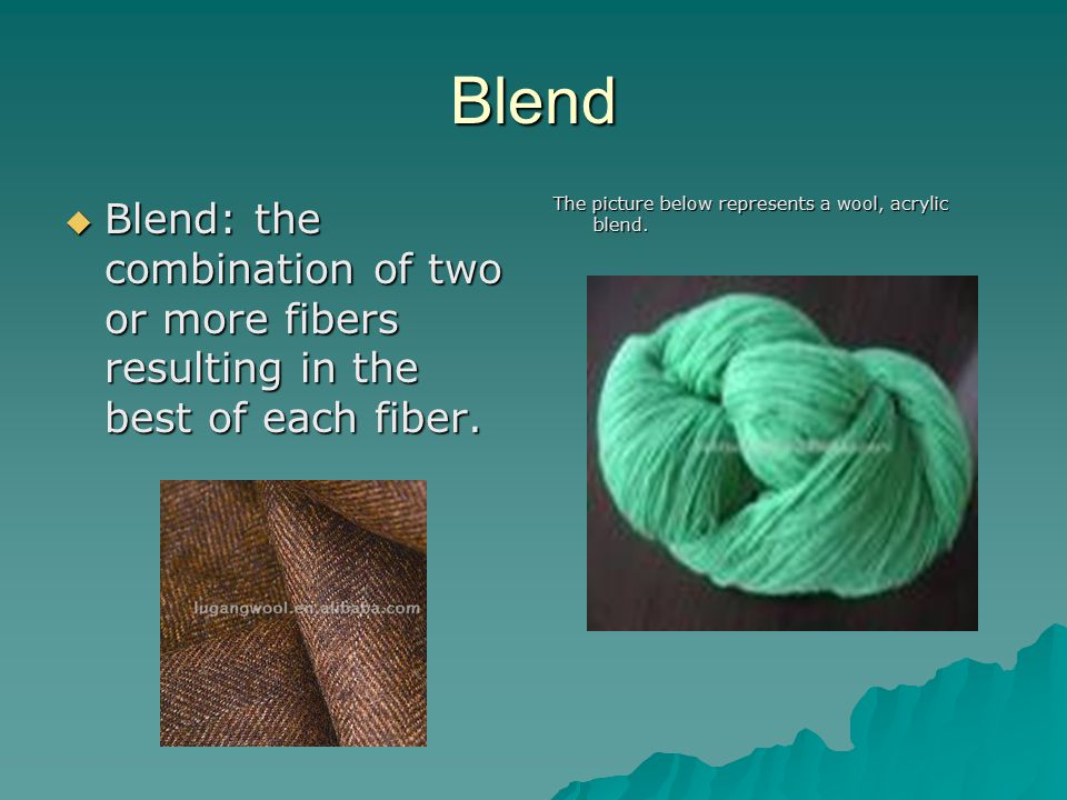 Blend Blend: the combination of two or more fibers resulting in the best of each fiber.