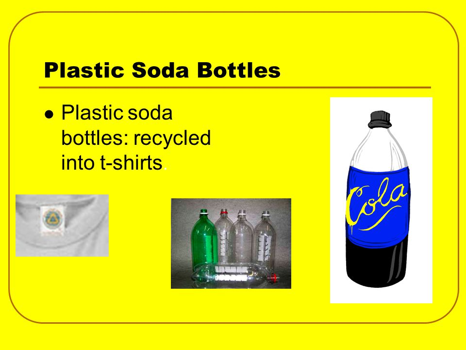 Plastic Soda Bottles Plastic soda bottles: recycled into t-shirts.