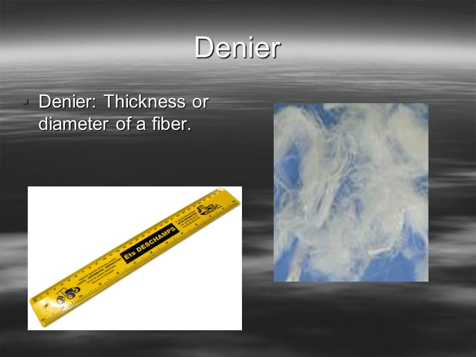 Denier Denier: Thickness or diameter of a fiber.