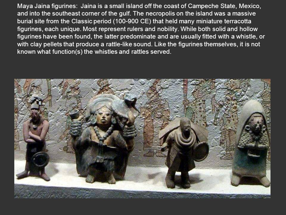 Maya Jaina figurines: Jaina is a small island off the coast of Campeche State, Mexico, and into the southeast corner of the gulf.