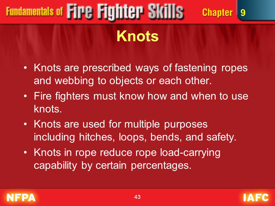 9 Knots. Knots are prescribed ways of fastening ropes and webbing to objects or each other. Fire fighters must know how and when to use knots.