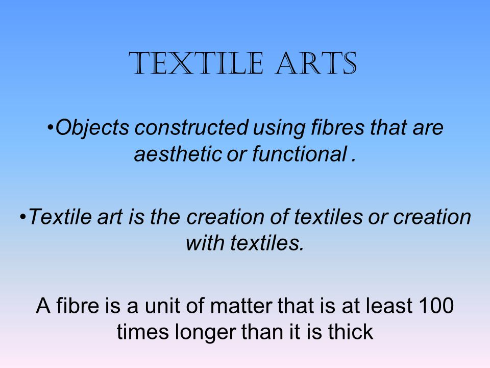 TEXTILE ARTS Objects constructed using fibres that are aesthetic or functional . Textile art is the creation of textiles or creation with textiles.