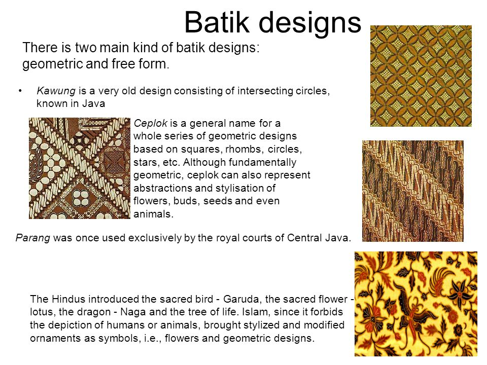 Batik designs There is two main kind of batik designs: geometric and free form.