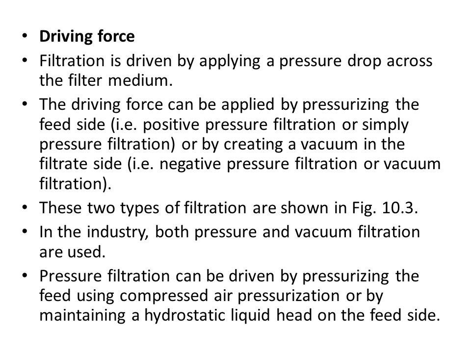 Driving force Filtration is driven by applying a pressure drop across the filter medium.