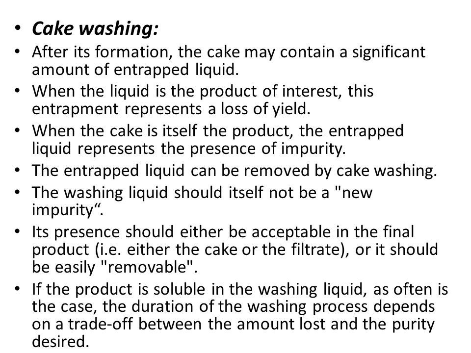 Cake washing: After its formation, the cake may contain a significant amount of entrapped liquid.