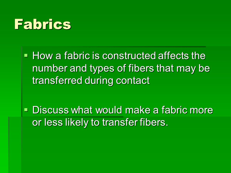 Fabrics How a fabric is constructed affects the number and types of fibers that may be transferred during contact.
