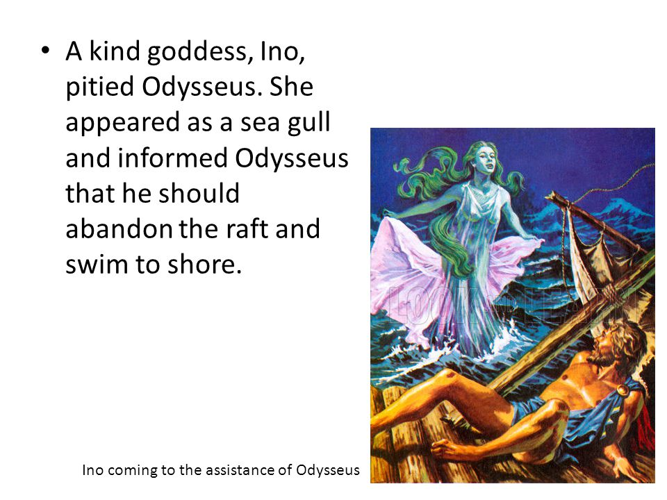 A kind goddess, Ino, pitied Odysseus
