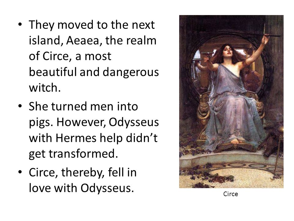 Circe, thereby, fell in love with Odysseus.