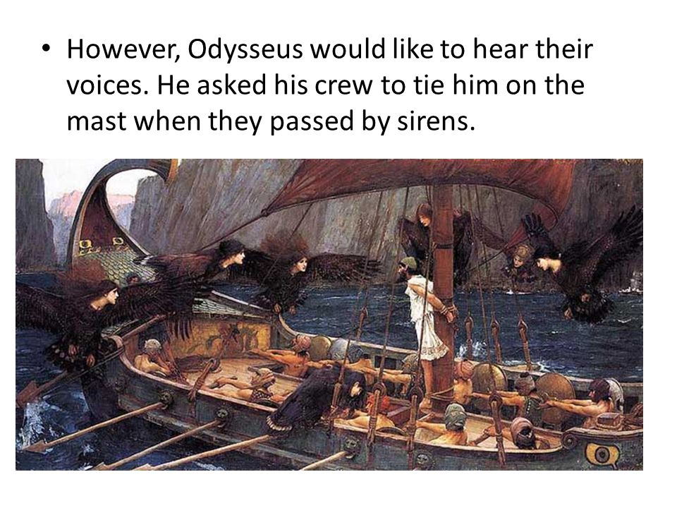 However, Odysseus would like to hear their voices