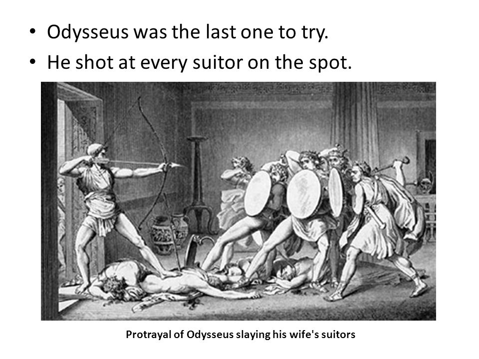 Odysseus was the last one to try. He shot at every suitor on the spot.