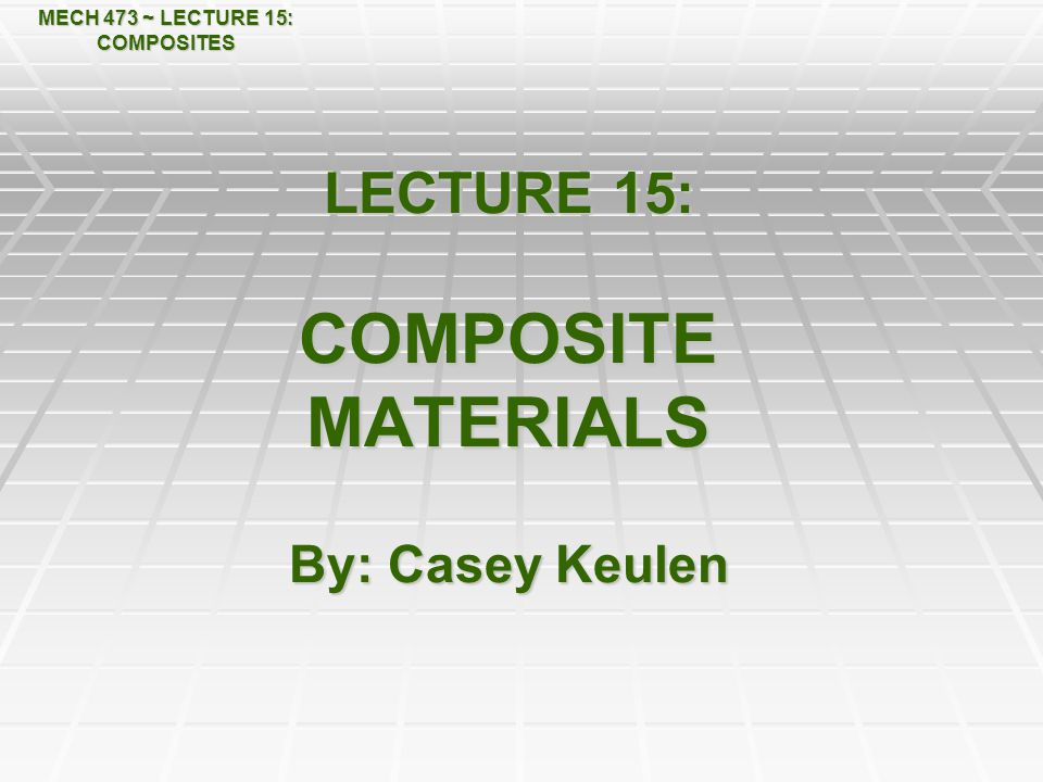 LECTURE 15: COMPOSITE MATERIALS By: Casey Keulen