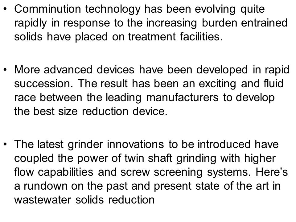 Comminution technology has been evolving quite rapidly in response to the increasing burden entrained solids have placed on treatment facilities.