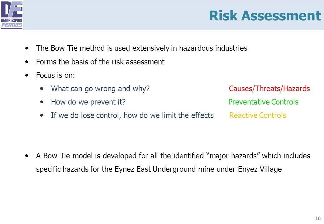 Risk Assessment The Bow Tie method is used extensively in hazardous industries. Forms the basis of the risk assessment.